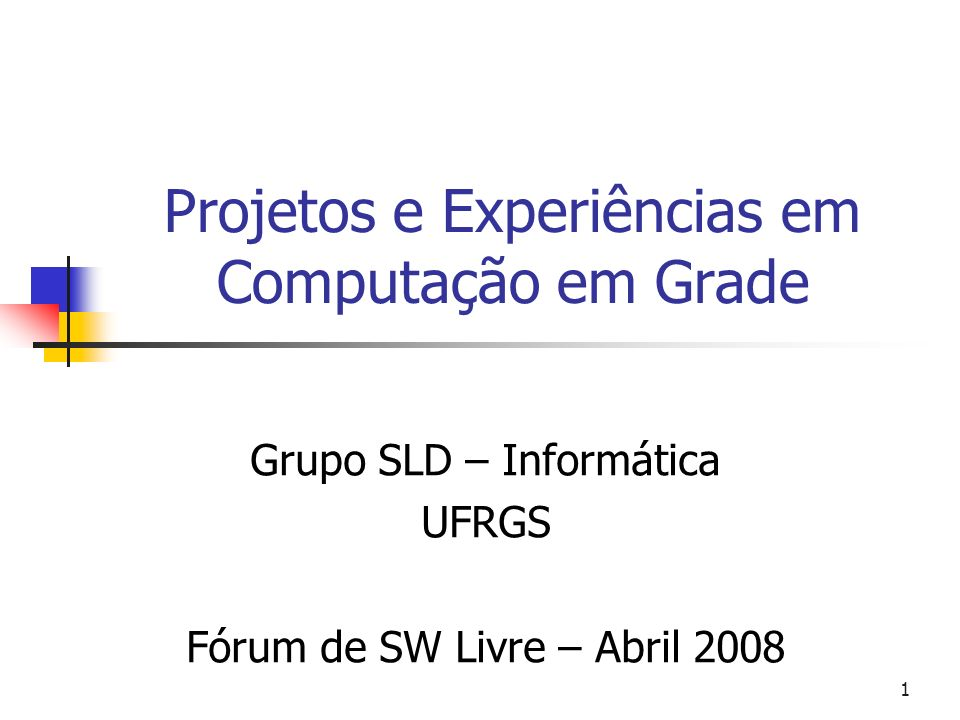 1 Projetos e Experiências em Computação em Grade Grupo SLD – Informática UFRGS Fórum de SW Livre – Abril 2008