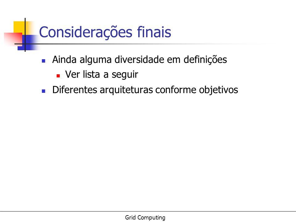 Grid Computing Considerações finais Ainda alguma diversidade em definições Ver lista a seguir Diferentes arquiteturas conforme objetivos