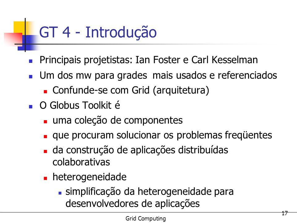 Grid Computing 17 GT 4 - Introdução Principais projetistas: Ian Foster e Carl Kesselman Um dos mw para grades mais usados e referenciados Confunde-se