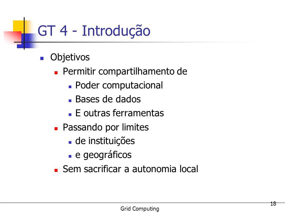 Grid Computing 18 GT 4 - Introdução Objetivos Permitir compartilhamento de Poder computacional Bases de dados E outras ferramentas Passando por limite