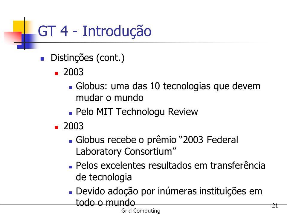Grid Computing 21 GT 4 - Introdução Distinções (cont.) 2003 Globus: uma das 10 tecnologias que devem mudar o mundo Pelo MIT Technologu Review 2003 Glo