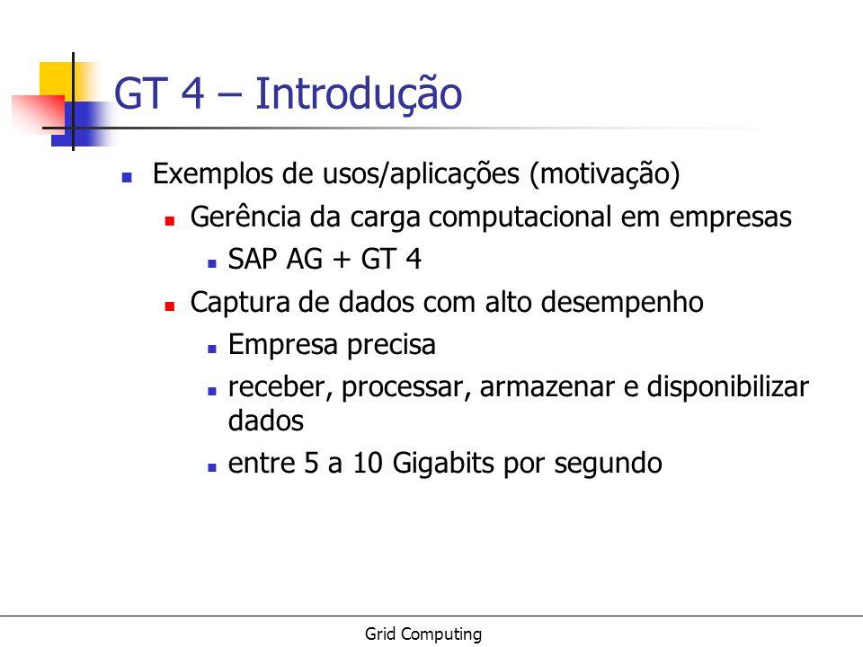 Grid Computing GT 4 – Introdução Exemplos de usos/aplicações (motivação) Gerência da carga computacional em empresas SAP AG + GT 4 Captura de dados co