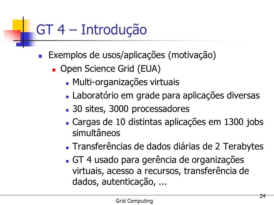 Grid Computing 24 GT 4 – Introdução Exemplos de usos/aplicações (motivação) Open Science Grid (EUA) Multi-organizações virtuais Laboratório em grade p