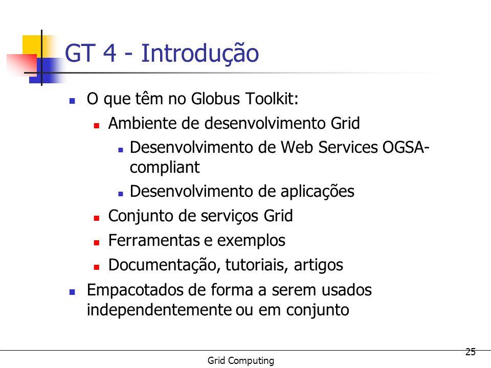 Grid Computing 25 GT 4 - Introdução O que têm no Globus Toolkit: Ambiente de desenvolvimento Grid Desenvolvimento de Web Services OGSA- compliant Dese