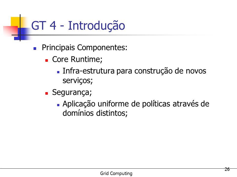 Grid Computing 26 GT 4 - Introdução Principais Componentes: Core Runtime; Infra-estrutura para construção de novos serviços; Segurança; Aplicação unif