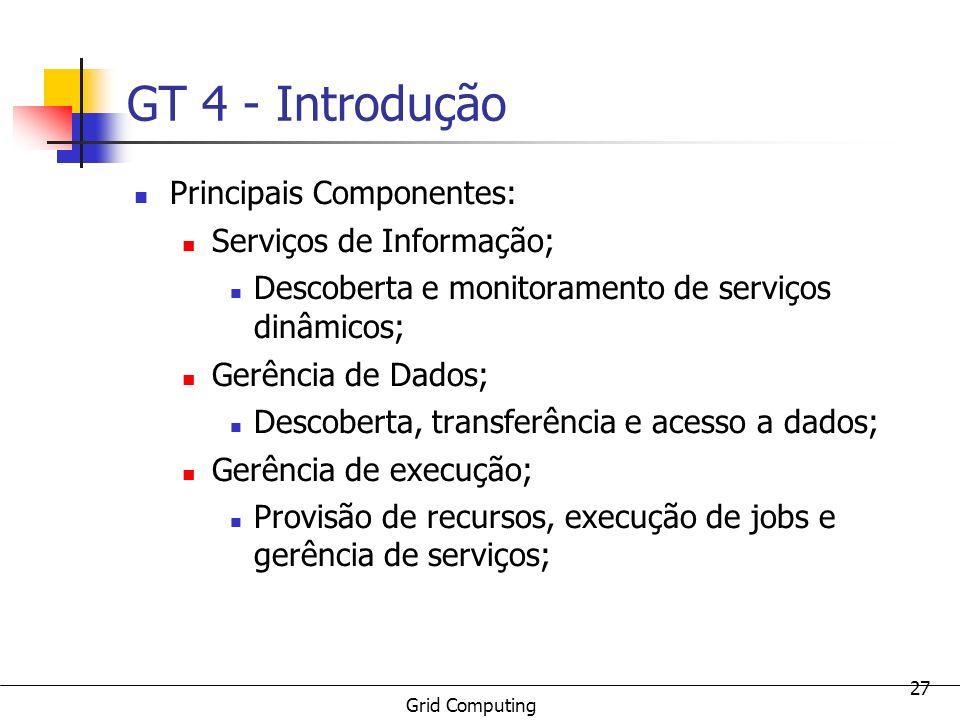 Grid Computing 27 GT 4 - Introdução Principais Componentes: Serviços de Informação; Descoberta e monitoramento de serviços dinâmicos; Gerência de Dado