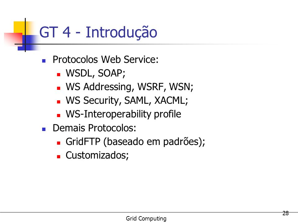 Grid Computing 28 GT 4 - Introdução Protocolos Web Service: WSDL, SOAP; WS Addressing, WSRF, WSN; WS Security, SAML, XACML; WS-Interoperability profil