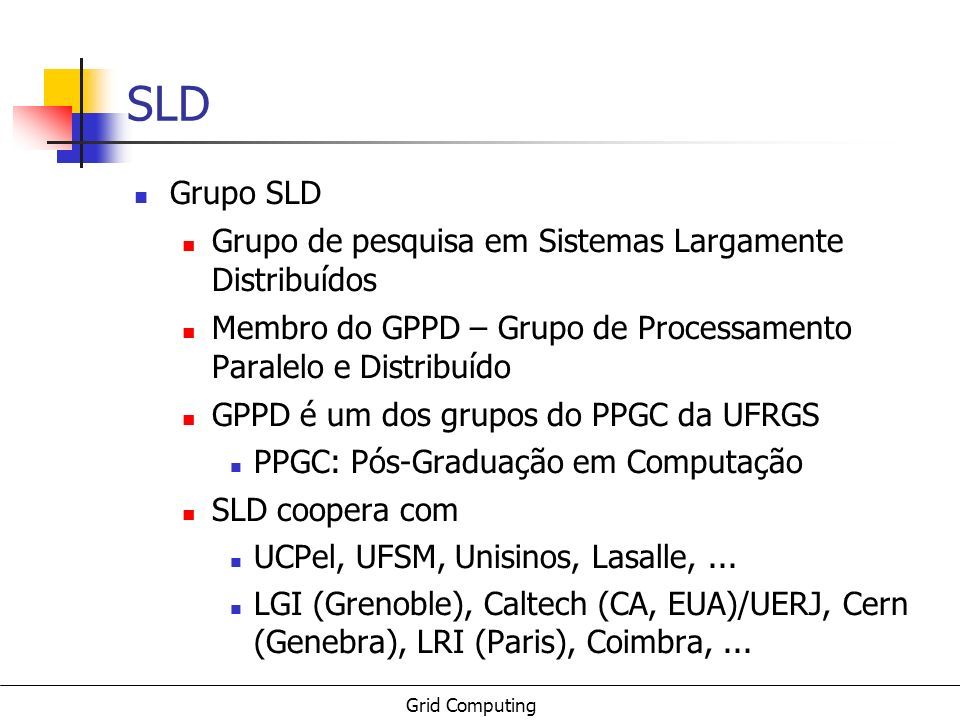 Grid Computing Referências: conceituais/surveys checkpoint list: http://www.gridtoday.com/02/0722/100136.html BUYYA - {The Grid}: International Efforts in Global Computing : http://www.cs.mu.oz.au/~raj/papers/TheGrid.pdf ROURE, - {T}he Evolution of the {G}rid : http://www.semanticgrid.org/documents/evolution/evolution.pdf NEMETH, - {A} comparison of conventional distributed computing environments and computational grids : http://www.mathcs.emory.edu/harness/pub/general/zsolt1.ps.gz 74