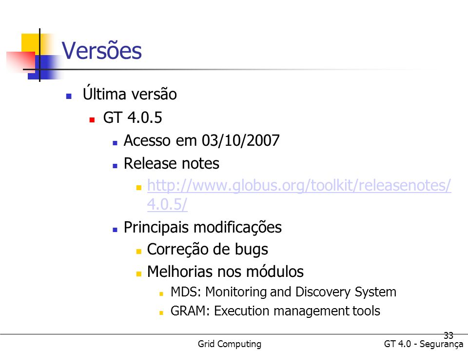 Grid Computing GT 4.0 - Segurança 33 Versões Última versão GT 4.0.5 Acesso em 03/10/2007 Release notes http://www.globus.org/toolkit/releasenotes/ 4.0