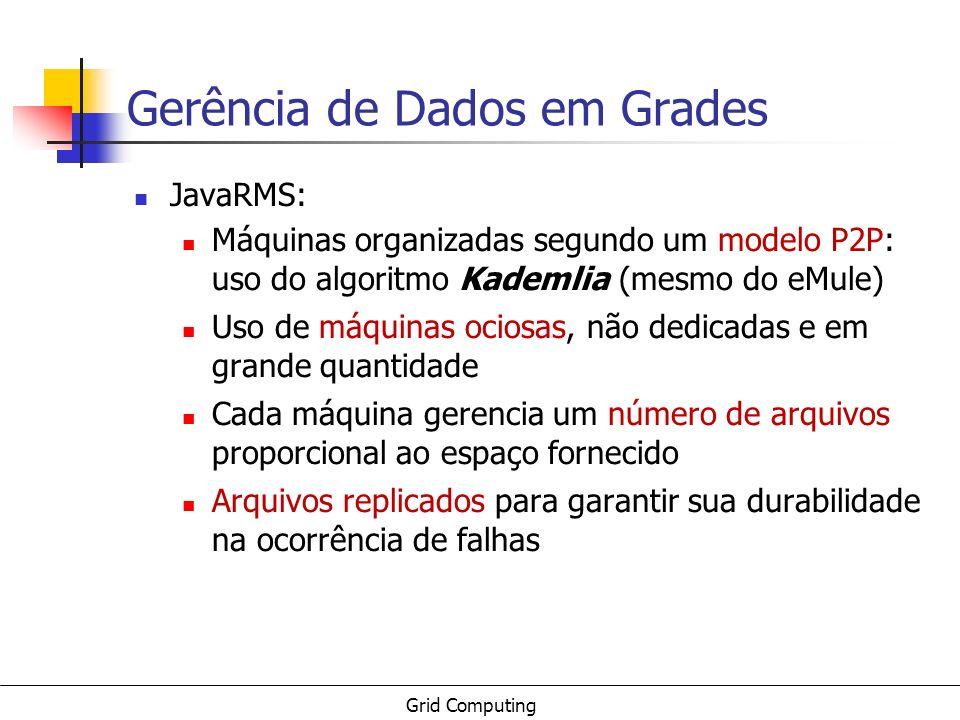 Grid Computing Gerência de Dados em Grades JavaRMS: Máquinas organizadas segundo um modelo P2P: uso do algoritmo Kademlia (mesmo do eMule) Uso de máqu