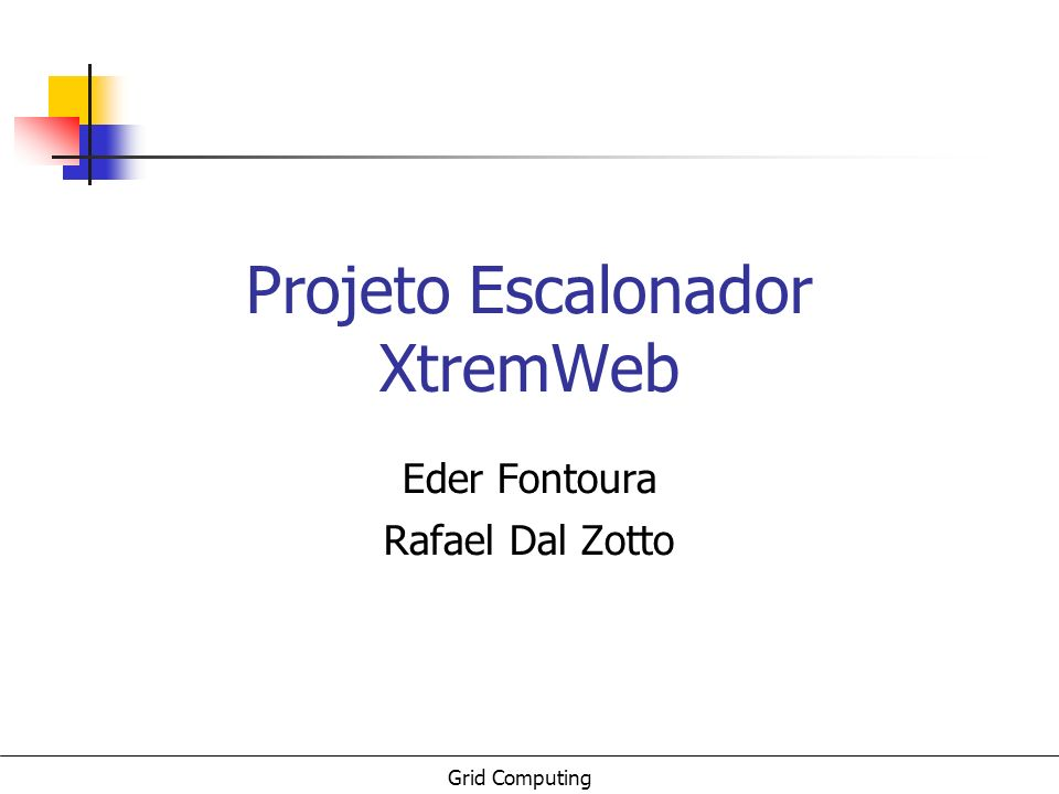 Grid Computing Projeto Escalonador XtremWeb Eder Fontoura Rafael Dal Zotto