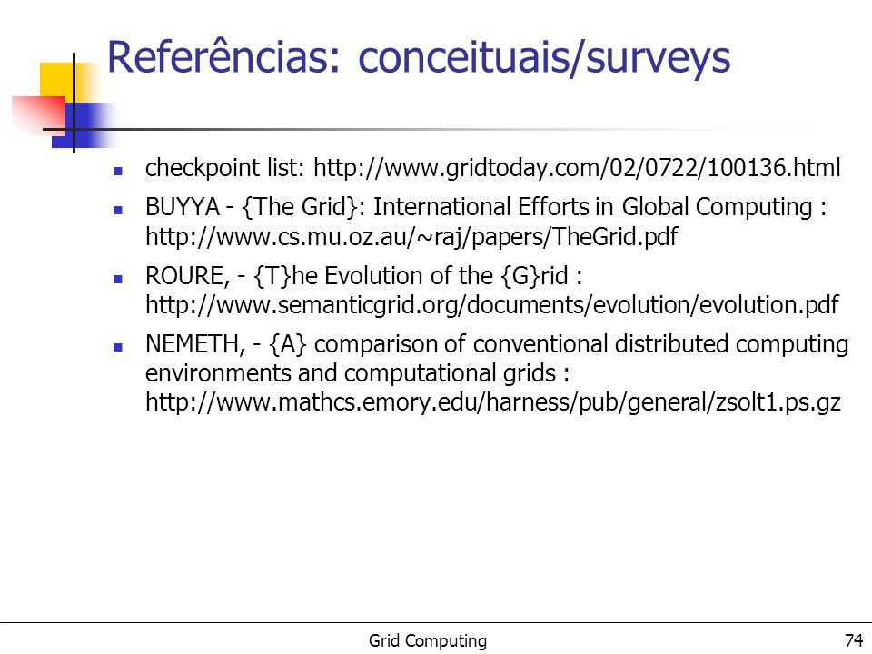 Grid Computing Referências: conceituais/surveys checkpoint list: http://www.gridtoday.com/02/0722/100136.html BUYYA - {The Grid}: International Effort