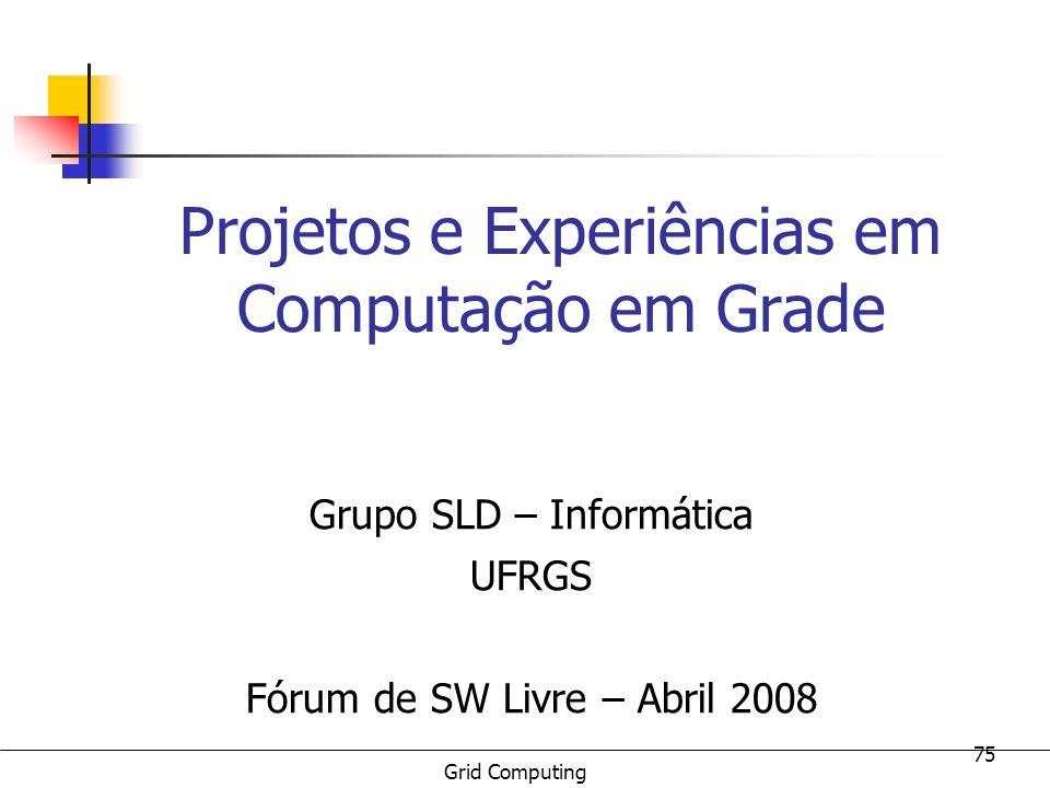 Grid Computing 75 Projetos e Experiências em Computação em Grade Grupo SLD – Informática UFRGS Fórum de SW Livre – Abril 2008