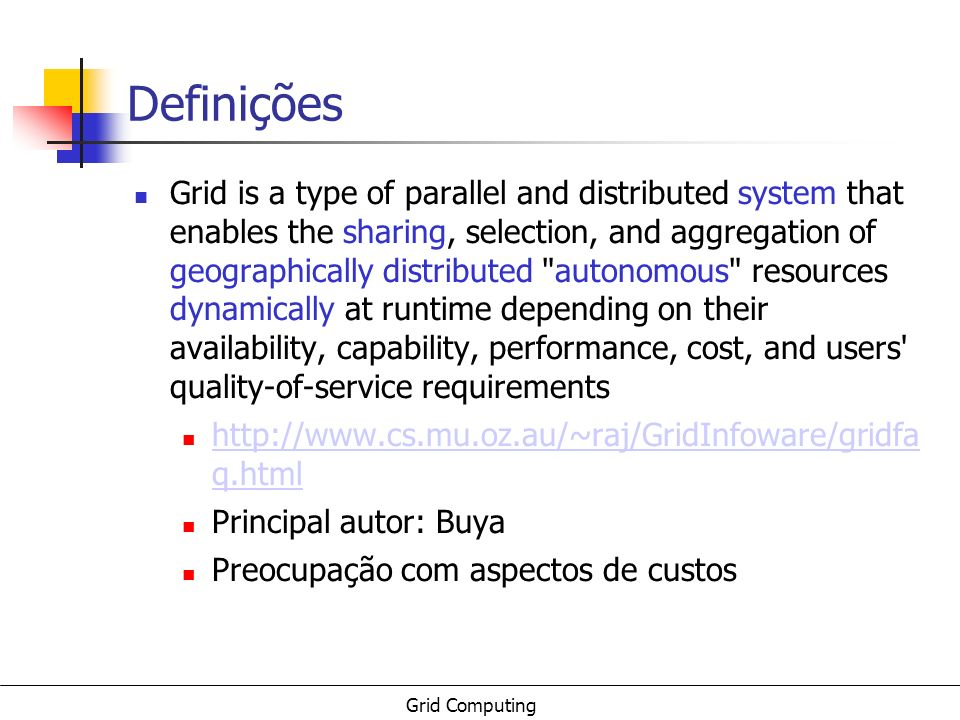 Grid Computing Definições Three point checklist: Grid is a system that: (1) coordinates resources that are not subject to centralized control...