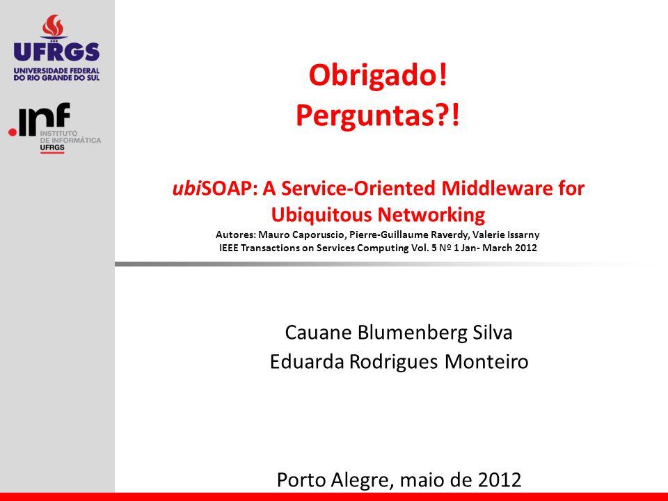 Obrigado! Perguntas?! ubiSOAP: A Service-Oriented Middleware for Ubiquitous Networking Autores: Mauro Caporuscio, Pierre-Guillaume Raverdy, Valerie Is