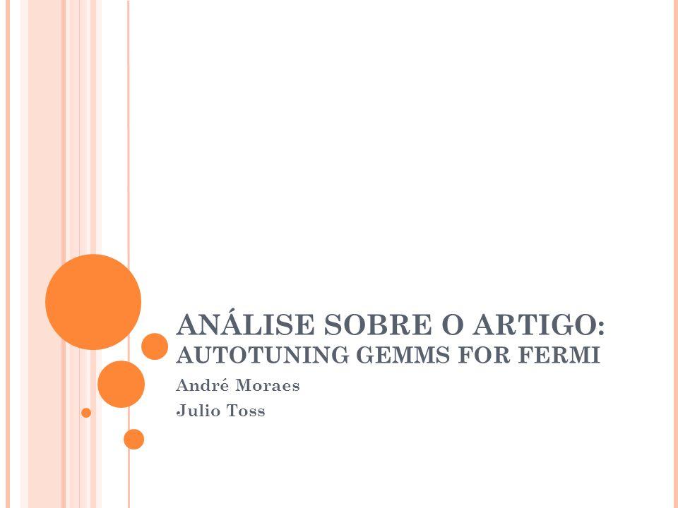 ANÁLISE SOBRE O ARTIGO: AUTOTUNING GEMMS FOR FERMI André Moraes Julio Toss