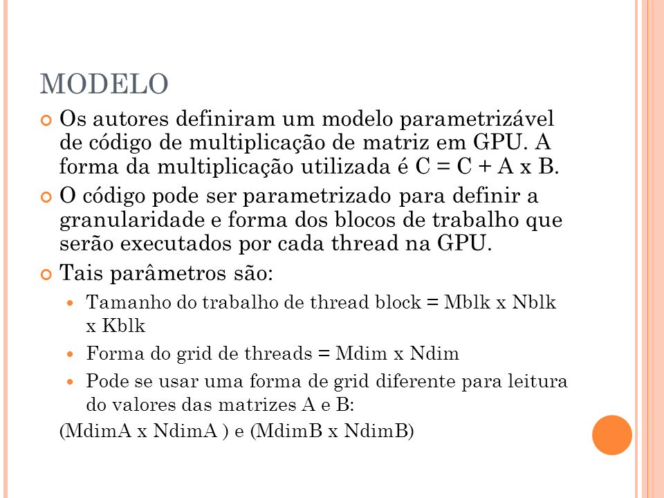 MODELO Os autores definiram um modelo parametrizável de código de multiplicação de matriz em GPU. A forma da multiplicação utilizada é C = C + A x B.