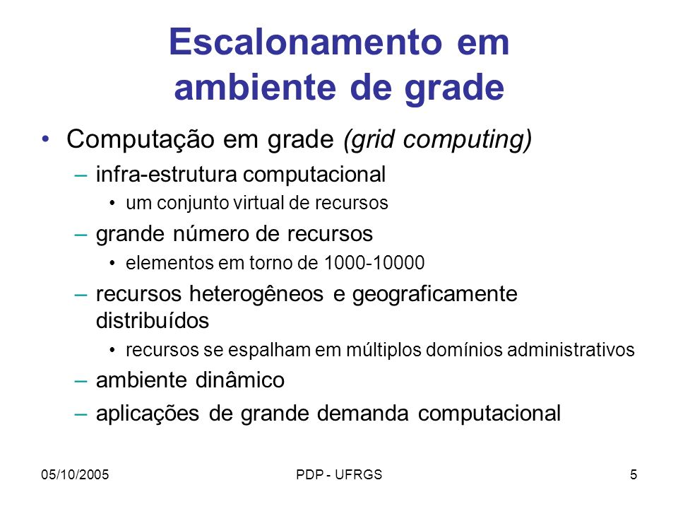05/10/2005PDP - UFRGS16 Modelo GRAND Particionamento (Clustering) Algoritmo de acordo com a aplicação (1/3): –independent tasks: cada tarefa pode ser atribuída a qualquer nodo da grade em qualquer ordem tarefas são agrupadas pela ordem de definição em blocos de tamanho pequeno