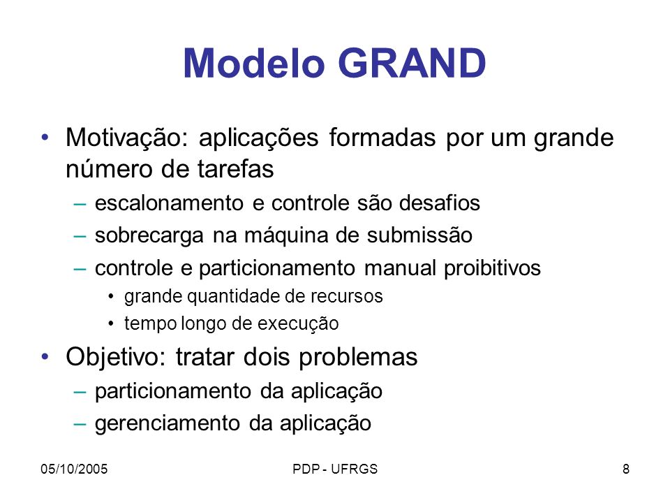 05/10/2005PDP - UFRGS9 Modelo GRAND Premissas Ambiente heterogêneo Um grande número de tarefas será submetido As tarefas não se comunicam por troca de mensagens Tarefas podem ter dependências com outras tarefas devido a compartilhamento de arquivos