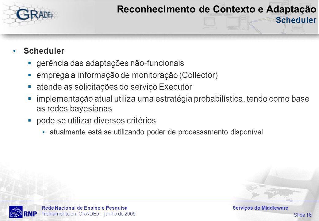 Slide 16 Rede Nacional de Ensino e Pesquisa Serviços do Middleware Treinamento em GRADEp – junho de 2005 Reconhecimento de Contexto e Adaptação Scheduler Scheduler gerência das adaptações não-funcionais emprega a informação de monitoração (Collector) atende as solicitações do serviço Executor implementação atual utiliza uma estratégia probabilística, tendo como base as redes bayesianas pode se utilizar diversos critérios atualmente está se utilizando poder de processamento disponível