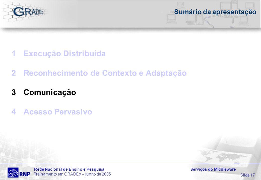 Slide 17 Rede Nacional de Ensino e Pesquisa Serviços do Middleware Treinamento em GRADEp – junho de 2005 Sumário da apresentação 1Execução Distribuída 2Reconhecimento de Contexto e Adaptação 3Comunicação 4Acesso Pervasivo