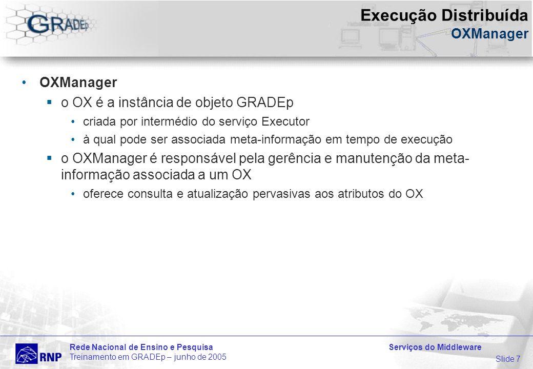Slide 7 Rede Nacional de Ensino e Pesquisa Serviços do Middleware Treinamento em GRADEp – junho de 2005 Execução Distribuída OXManager OXManager o OX é a instância de objeto GRADEp criada por intermédio do serviço Executor à qual pode ser associada meta-informação em tempo de execução o OXManager é responsável pela gerência e manutenção da meta- informação associada a um OX oferece consulta e atualização pervasivas aos atributos do OX