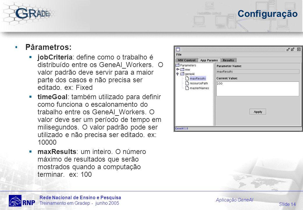 Slide 14 Rede Nacional de Ensino e Pesquisa Treinamento em Gradep - junho 2005 Aplicação GeneAl Configuração Pârametros: jobCriteria: define como o trabalho é distribuído entre os GeneAl_Workers.