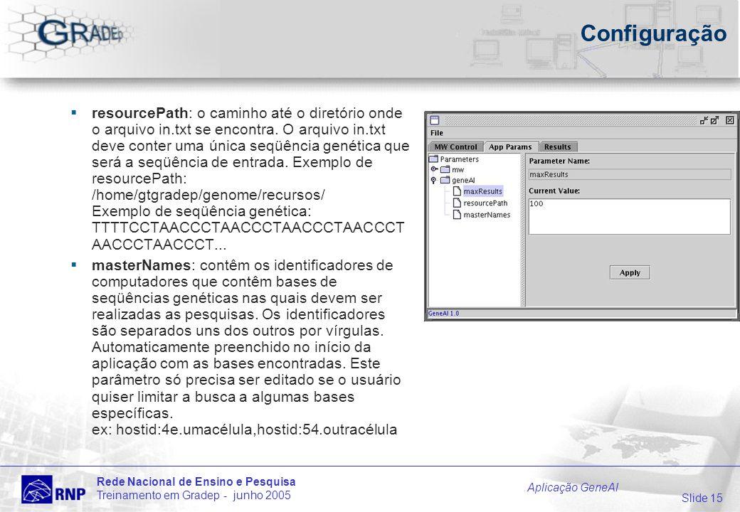 Slide 15 Rede Nacional de Ensino e Pesquisa Treinamento em Gradep - junho 2005 Aplicação GeneAl Configuração resourcePath: o caminho até o diretório onde o arquivo in.txt se encontra.