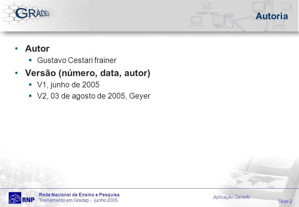 Slide 2 Rede Nacional de Ensino e Pesquisa Treinamento em Gradep - junho 2005 Aplicação GeneAl Autoria Autor Gustavo Cestari frainer Versão (número, data, autor) V1, junho de 2005 V2, 03 de agosto de 2005, Geyer