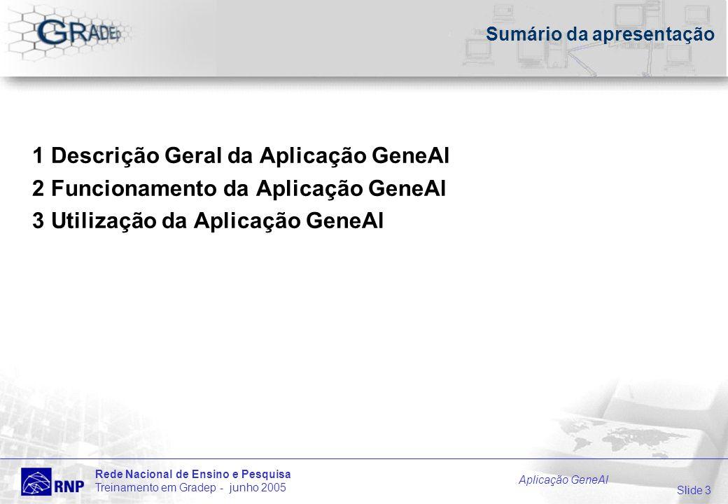 Slide 3 Rede Nacional de Ensino e Pesquisa Treinamento em Gradep - junho 2005 Aplicação GeneAl Sumário da apresentação 1 Descrição Geral da Aplicação GeneAl 2 Funcionamento da Aplicação GeneAl 3 Utilização da Aplicação GeneAl
