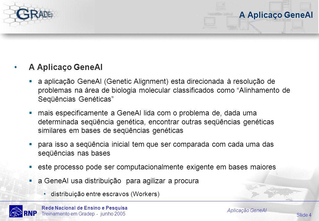 Slide 4 Rede Nacional de Ensino e Pesquisa Treinamento em Gradep - junho 2005 Aplicação GeneAl A Aplicaço GeneAl a aplicação GeneAl (Genetic Alignment) esta direcionada à resolução de problemas na área de biologia molecular classificados como Alinhamento de Seqüências Genéticas mais especificamente a GeneAl lida com o problema de, dada uma determinada seqüência genética, encontrar outras seqüências genéticas similares em bases de seqüências genéticas para isso a seqüência inicial tem que ser comparada com cada uma das seqüências nas bases este processo pode ser computacionalmente exigente em bases maiores a GeneAl usa distribuição para agilizar a procura distribuição entre escravos (Workers)