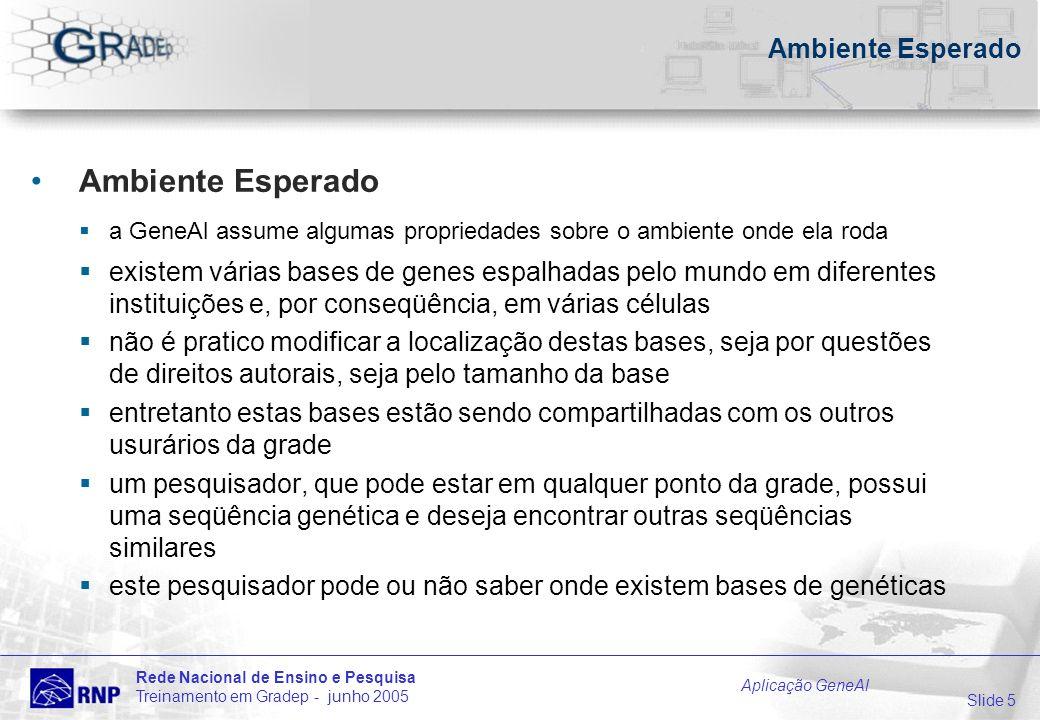 Slide 5 Rede Nacional de Ensino e Pesquisa Treinamento em Gradep - junho 2005 Aplicação GeneAl Ambiente Esperado a GeneAl assume algumas propriedades