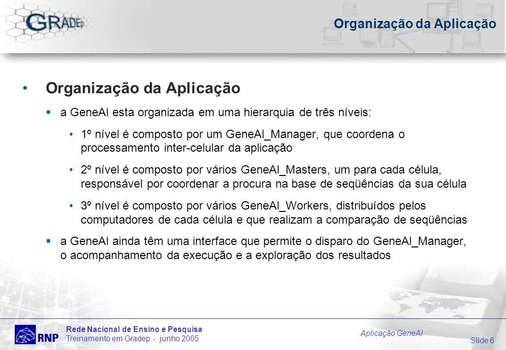 Slide 6 Rede Nacional de Ensino e Pesquisa Treinamento em Gradep - junho 2005 Aplicação GeneAl Organização da Aplicação a GeneAl esta organizada em um
