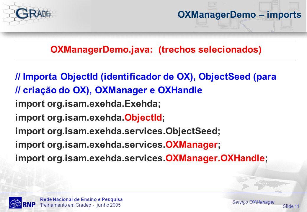Slide 11 Rede Nacional de Ensino e Pesquisa Treinamento em Gradep - junho 2005 Serviço OXManager OXManagerDemo – imports OXManagerDemo.java: (trechos selecionados) // Importa ObjectId (identificador de OX), ObjectSeed (para // criação do OX), OXManager e OXHandle import org.isam.exehda.Exehda; import org.isam.exehda.ObjectId; import org.isam.exehda.services.ObjectSeed; import org.isam.exehda.services.OXManager; import org.isam.exehda.services.OXManager.OXHandle;