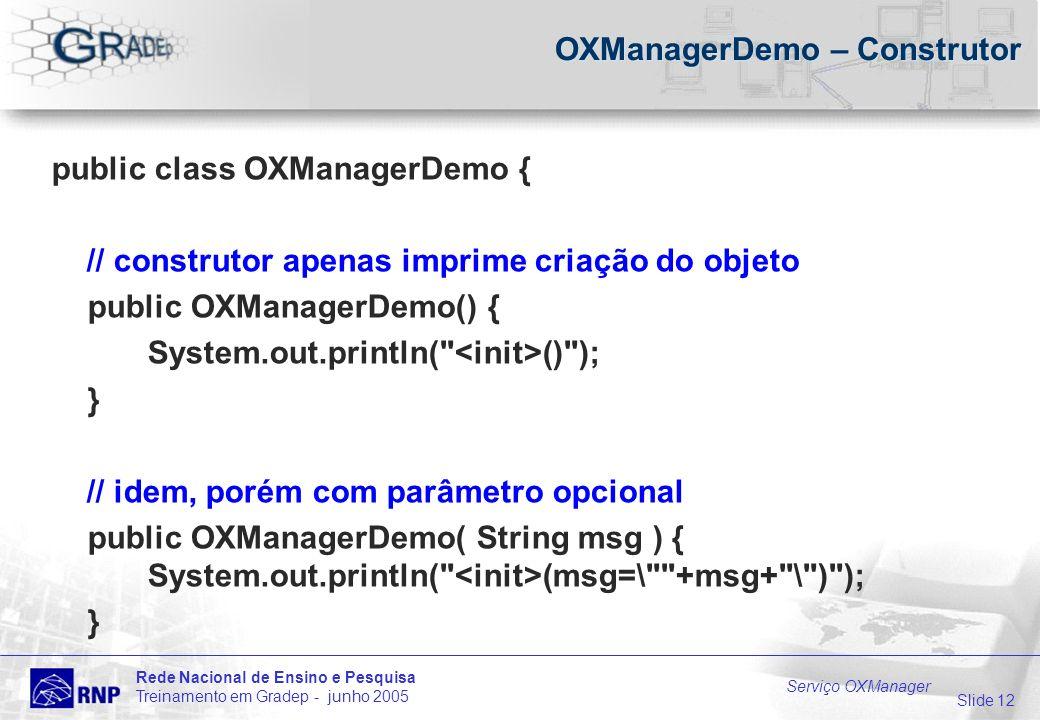 Slide 12 Rede Nacional de Ensino e Pesquisa Treinamento em Gradep - junho 2005 Serviço OXManager OXManagerDemo – Construtor public class OXManagerDemo { // construtor apenas imprime criação do objeto public OXManagerDemo() { System.out.println( () ); } // idem, porém com parâmetro opcional public OXManagerDemo( String msg ) { System.out.println( (msg=\ +msg+ \ ) ); }