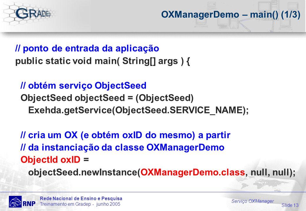 Slide 13 Rede Nacional de Ensino e Pesquisa Treinamento em Gradep - junho 2005 Serviço OXManager OXManagerDemo – main() (1/3) // ponto de entrada da aplicação public static void main( String[] args ) { // obtém serviço ObjectSeed ObjectSeed objectSeed = (ObjectSeed) Exehda.getService(ObjectSeed.SERVICE_NAME); // cria um OX (e obtém oxID do mesmo) a partir // da instanciação da classe OXManagerDemo ObjectId oxID = objectSeed.newInstance(OXManagerDemo.class, null, null);