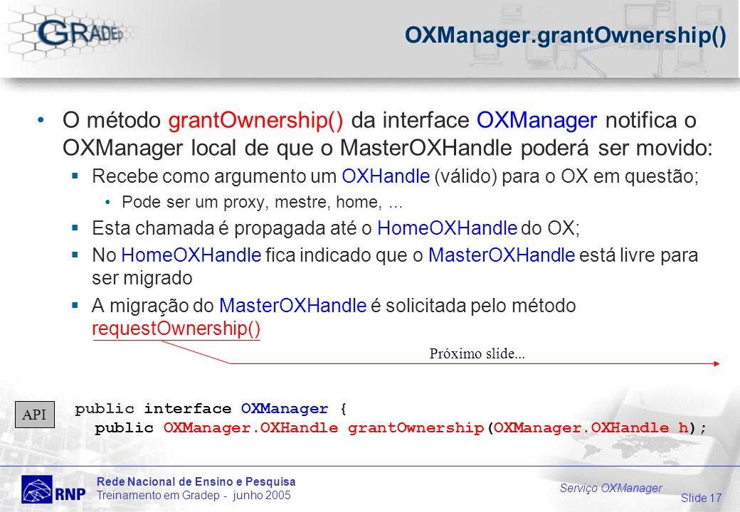 Slide 17 Rede Nacional de Ensino e Pesquisa Treinamento em Gradep - junho 2005 Serviço OXManager OXManager.grantOwnership() O método grantOwnership() da interface OXManager notifica o OXManager local de que o MasterOXHandle poderá ser movido: Recebe como argumento um OXHandle (válido) para o OX em questão; Pode ser um proxy, mestre, home,...