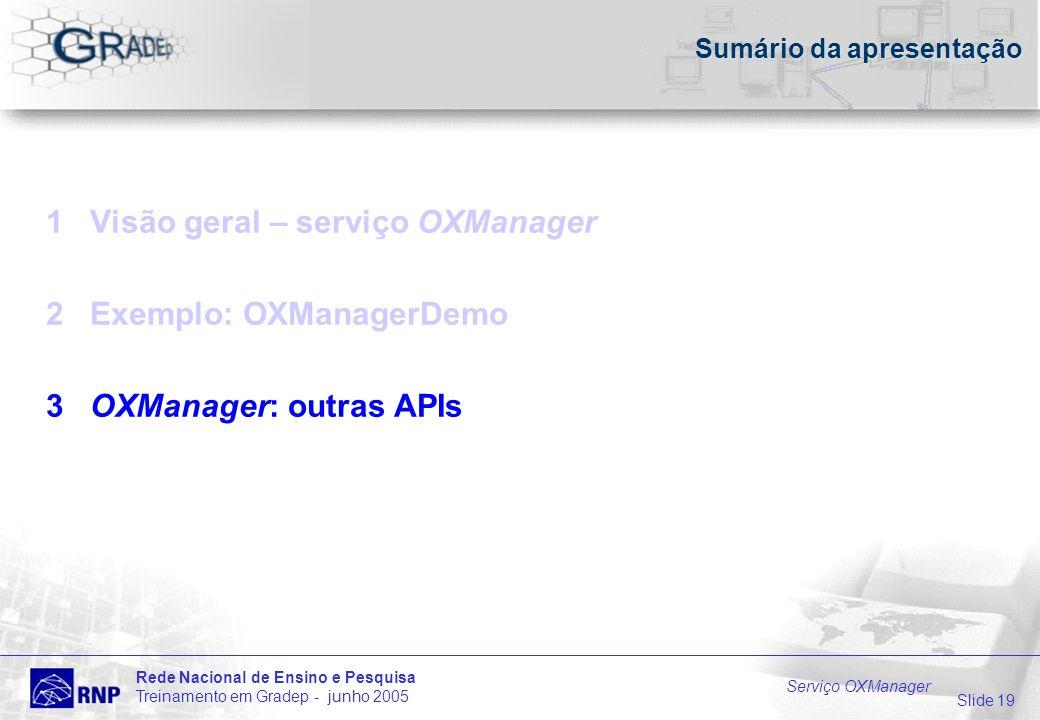 Slide 19 Rede Nacional de Ensino e Pesquisa Treinamento em Gradep - junho 2005 Serviço OXManager Sumário da apresentação 1 Visão geral – serviço OXManager 2 Exemplo: OXManagerDemo 3 OXManager: outras APIs