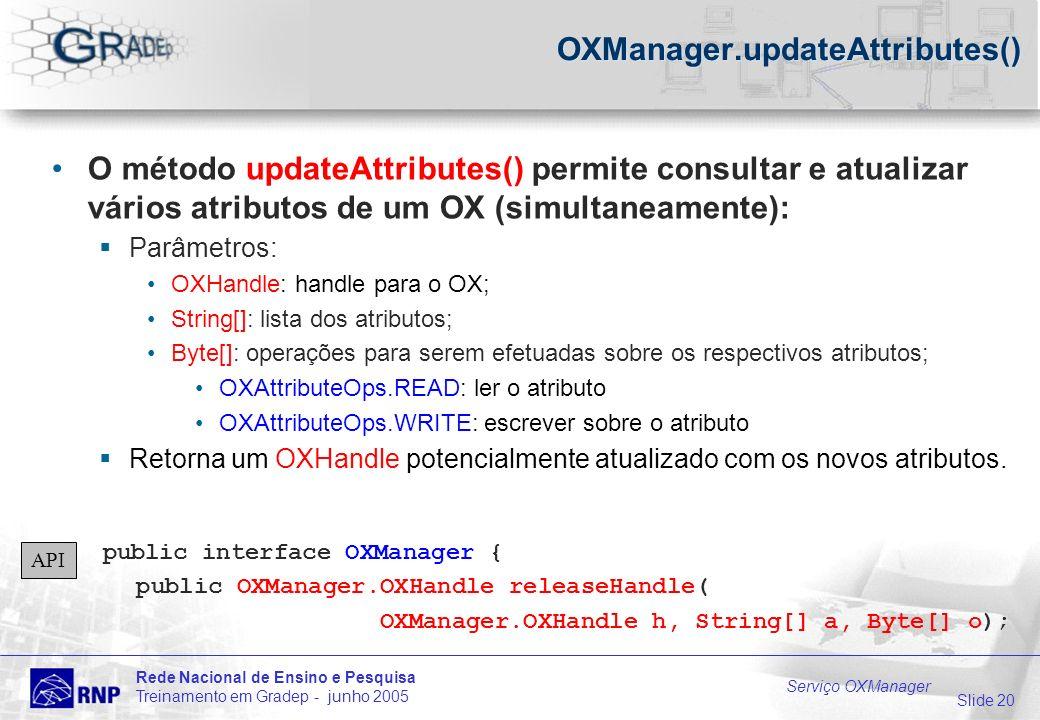Slide 20 Rede Nacional de Ensino e Pesquisa Treinamento em Gradep - junho 2005 Serviço OXManager OXManager.updateAttributes() O método updateAttributes() permite consultar e atualizar vários atributos de um OX (simultaneamente): Parâmetros: OXHandle: handle para o OX; String[]: lista dos atributos; Byte[]: operações para serem efetuadas sobre os respectivos atributos; OXAttributeOps.READ: ler o atributo OXAttributeOps.WRITE: escrever sobre o atributo Retorna um OXHandle potencialmente atualizado com os novos atributos.