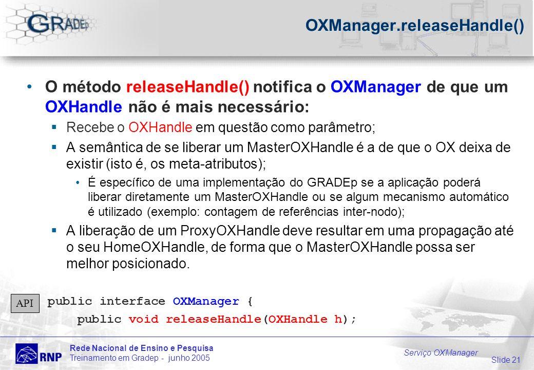 Slide 21 Rede Nacional de Ensino e Pesquisa Treinamento em Gradep - junho 2005 Serviço OXManager OXManager.releaseHandle() O método releaseHandle() notifica o OXManager de que um OXHandle não é mais necessário: Recebe o OXHandle em questão como parâmetro; A semântica de se liberar um MasterOXHandle é a de que o OX deixa de existir (isto é, os meta-atributos); É específico de uma implementação do GRADEp se a aplicação poderá liberar diretamente um MasterOXHandle ou se algum mecanismo automático é utilizado (exemplo: contagem de referências inter-nodo); A liberação de um ProxyOXHandle deve resultar em uma propagação até o seu HomeOXHandle, de forma que o MasterOXHandle possa ser melhor posicionado.