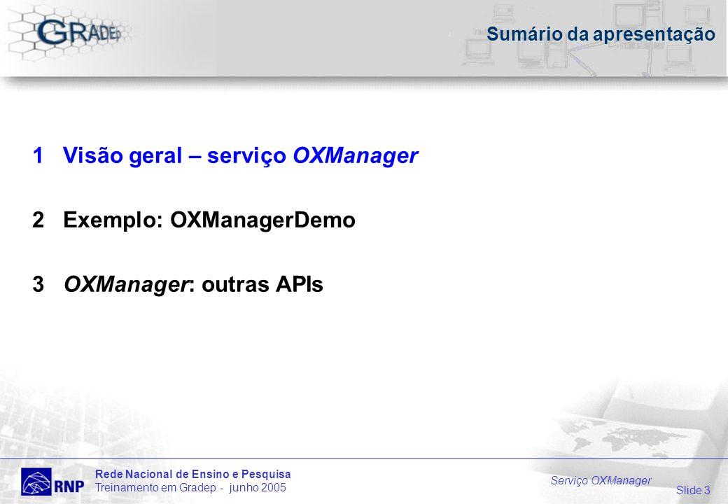 Slide 3 Rede Nacional de Ensino e Pesquisa Treinamento em Gradep - junho 2005 Serviço OXManager Sumário da apresentação 1 Visão geral – serviço OXManager 2 Exemplo: OXManagerDemo 3 OXManager: outras APIs