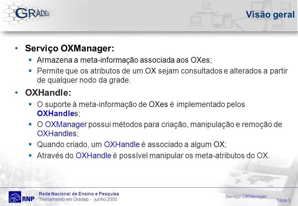 Slide 5 Rede Nacional de Ensino e Pesquisa Treinamento em Gradep - junho 2005 Serviço OXManager Visão geral Serviço OXManager: Armazena a meta-informação associada aos OXes; Permite que os atributos de um OX sejam consultados e alterados a partir de qualquer nodo da grade.