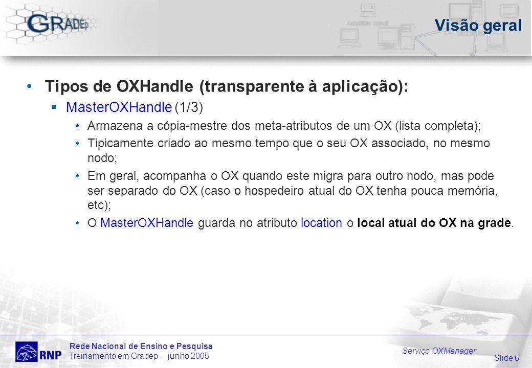 Slide 6 Rede Nacional de Ensino e Pesquisa Treinamento em Gradep - junho 2005 Serviço OXManager Visão geral Tipos de OXHandle (transparente à aplicação): MasterOXHandle (1/3) Armazena a cópia-mestre dos meta-atributos de um OX (lista completa); Tipicamente criado ao mesmo tempo que o seu OX associado, no mesmo nodo; Em geral, acompanha o OX quando este migra para outro nodo, mas pode ser separado do OX (caso o hospedeiro atual do OX tenha pouca memória, etc); O MasterOXHandle guarda no atributo location o local atual do OX na grade.