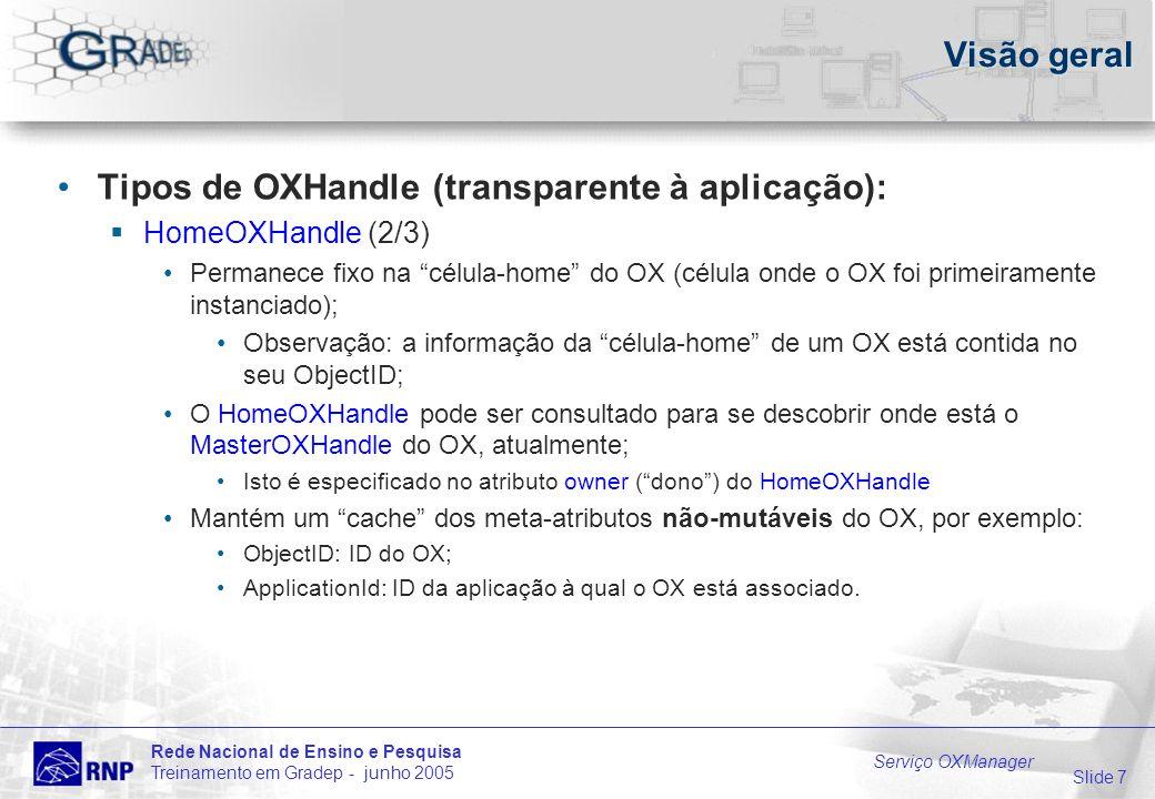 Slide 7 Rede Nacional de Ensino e Pesquisa Treinamento em Gradep - junho 2005 Serviço OXManager Visão geral Tipos de OXHandle (transparente à aplicação): HomeOXHandle (2/3) Permanece fixo na célula-home do OX (célula onde o OX foi primeiramente instanciado); Observação: a informação da célula-home de um OX está contida no seu ObjectID; O HomeOXHandle pode ser consultado para se descobrir onde está o MasterOXHandle do OX, atualmente; Isto é especificado no atributo owner (dono) do HomeOXHandle Mantém um cache dos meta-atributos não-mutáveis do OX, por exemplo: ObjectID: ID do OX; ApplicationId: ID da aplicação à qual o OX está associado.