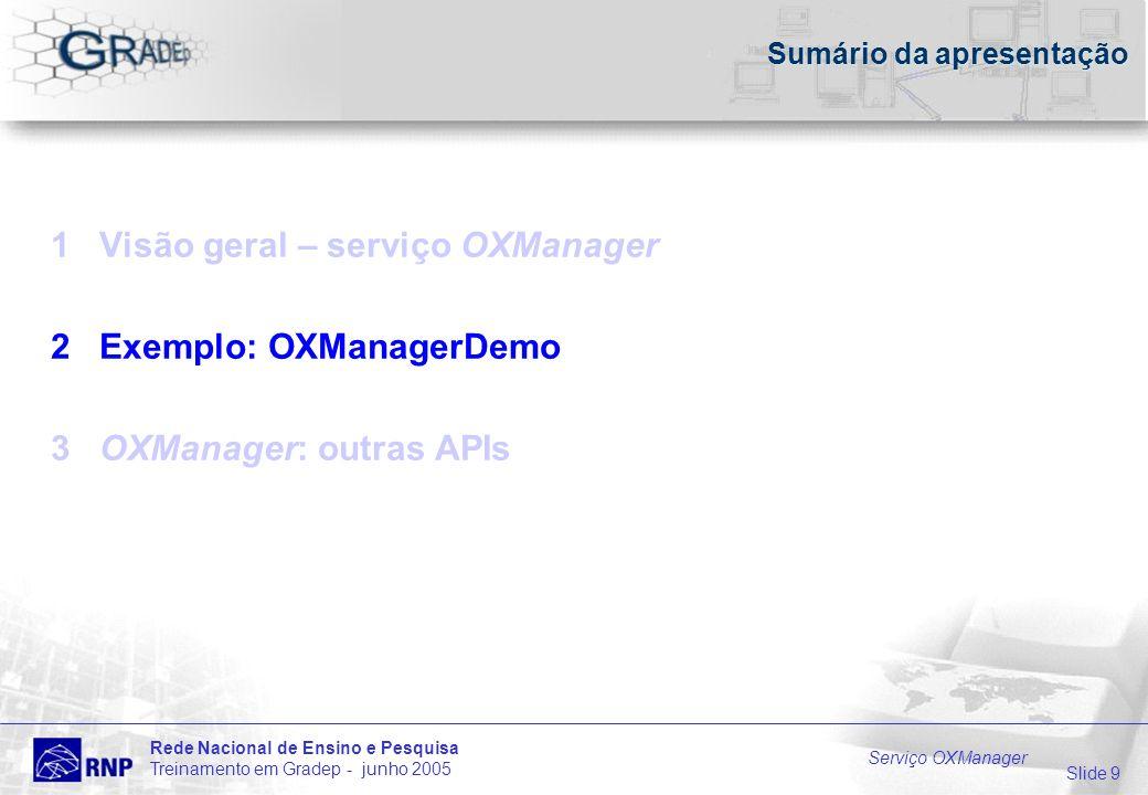 Slide 9 Rede Nacional de Ensino e Pesquisa Treinamento em Gradep - junho 2005 Serviço OXManager Sumário da apresentação 1 Visão geral – serviço OXManager 2 Exemplo: OXManagerDemo 3 OXManager: outras APIs