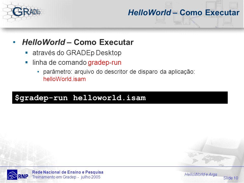Slide 10 Rede Nacional de Ensino e Pesquisa Treinamento em Gradep - julho 2005 HelloWorld e Args HelloWorld – Como Executar através do GRADEp Desktop