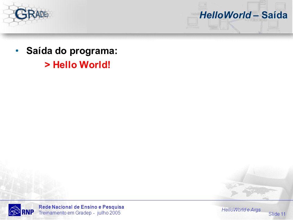 Slide 11 Rede Nacional de Ensino e Pesquisa Treinamento em Gradep - julho 2005 HelloWorld e Args HelloWorld – Saída Saída do programa: > Hello World!