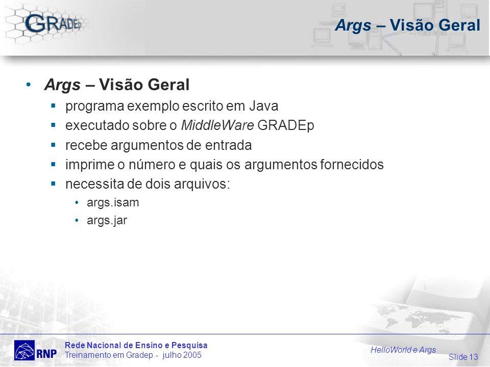 Slide 13 Rede Nacional de Ensino e Pesquisa Treinamento em Gradep - julho 2005 HelloWorld e Args Args – Visão Geral programa exemplo escrito em Java e
