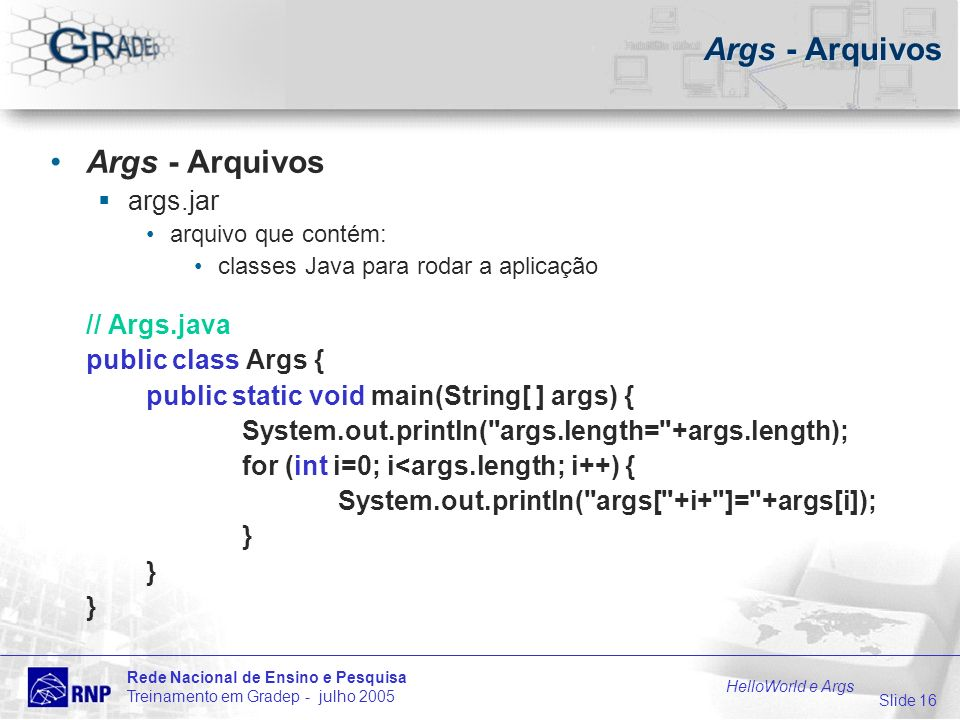 Slide 16 Rede Nacional de Ensino e Pesquisa Treinamento em Gradep - julho 2005 HelloWorld e Args Args - Arquivos args.jar arquivo que contém: classes Java para rodar a aplicação // Args.java public class Args { public static void main(String[ ] args) { System.out.println( args.length= +args.length); for (int i=0; i<args.length; i++) { System.out.println( args[ +i+ ]= +args[i]); }
