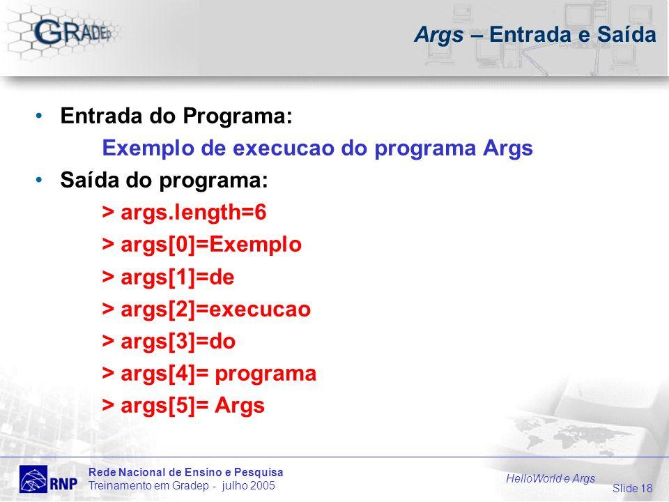 Slide 18 Rede Nacional de Ensino e Pesquisa Treinamento em Gradep - julho 2005 HelloWorld e Args Args – Entrada e Saída Entrada do Programa: Exemplo de execucao do programa Args Saída do programa: > args.length=6 > args[0]=Exemplo > args[1]=de > args[2]=execucao > args[3]=do > args[4]= programa > args[5]= Args